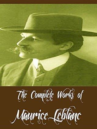 The Complete Works of Maurice Leblanc (17 Complete Works of Maurice Leblanc Including Arsene Lupin, Arsene Lupin vs Herlock Sholmes, The Extraordinary Adventures of Arsene Lupin, And More)