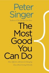 The Most Good You Can Do: How Effective Altruism Is Changing Ideas About Living Ethically Book