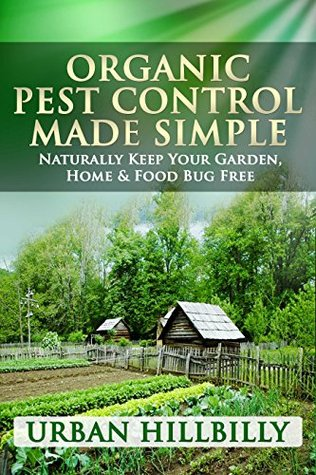 Organic Pest Control Made Simple: Naturally Keep Your Garden, Home & Food Bug Free: Pest Prevention, Homemade & Natural Insect Repellents Recipe, Spray - Revised Edition! (Urban Hillbilly Book 1)