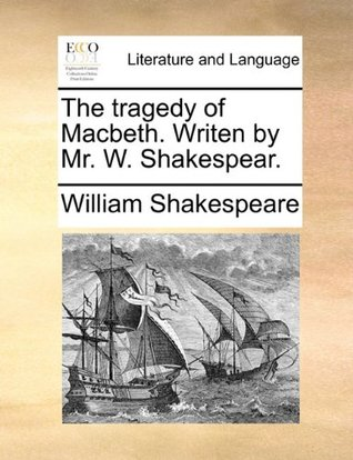 The Tragedy of Macbeth. Writen by Mr. W. Shakespear.