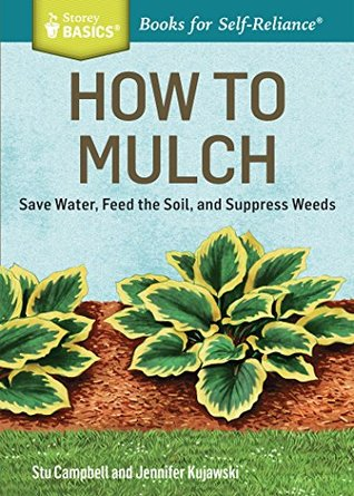 How to Mulch: Save Water, Feed the Soil, and Suppress Weeds. A Storey BASICS® Title
