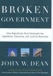 Broken Government: How Republican Rule Destroyed the Legislative, Executive, and Judicial Branches Book by John W. Dean