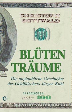 Blütenträume: Die unglaubliche Geschichte des Geldfälschers Jürgen Kuhl