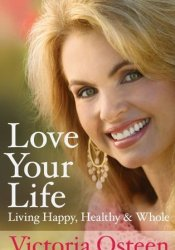 Love Your Life: Living Happy, Healthy and Whole Book by Victoria Osteen