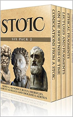 Stoic Six Pack 2 - Consolations From A Stoic, On The Shortness of Life, Musonius Rufus, Hierocles, Meditations In Verse and The Stoics (Illustrated)