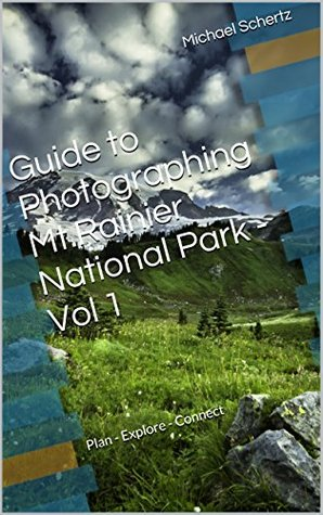 Guide to Photographing Mt.Rainier National Park - Vol 1: Plan - Explore - Connect (Mt. Rainier Photography Guide Series)