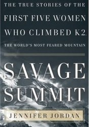 Savage Summit: The True Stories of the First Five Women Who Climbed K2, the World's Most Feared Mountain Book by Jennifer  Jordan