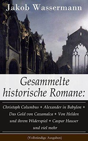 Gesammelte historische Romane: Christoph Columbus + Alexander in Babylon + Das Gold von Caxamalca + Von Helden und ihrem Widerspiel + Caspar Hauser und ... + Die Schwestern und mehr