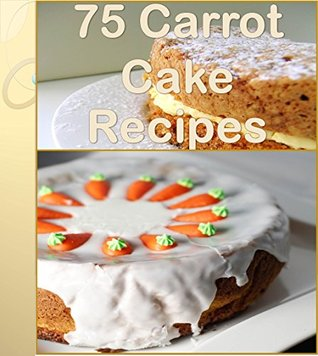 Carrot Cake Recipes: 75 wonderful Recipes for Carrot Cake – The Ultimate Carrot Cake Cookbook (carrot cake recipes, carrot cake, carrot cake cookbook, homemade carrot cake)