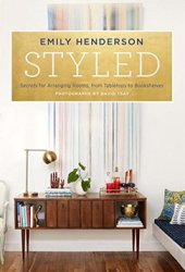 Styled: Secrets for Arranging Rooms, from Tabletops to Bookshelves Book