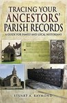 Tracing Your Ancestors' Parish Records: A Guide for Family and Local Historians by Stuart A. Raymond