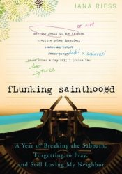 Flunking Sainthood: A Year of Breaking the Sabbath, Forgetting to Pray, and Still Loving My Neighbor Book by Jana Riess