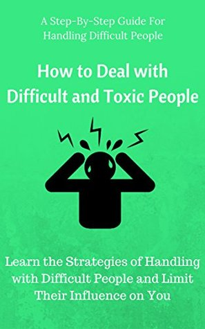 How to Deal with Difficult and Toxic People: Learn the Strategies of Handling with Difficult People and Limit Their Influence on You