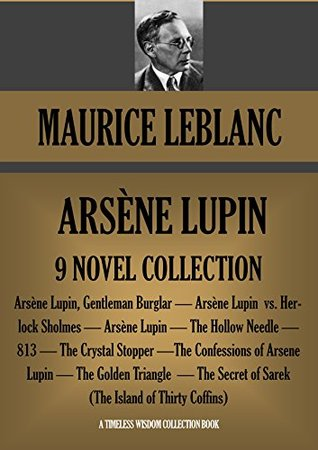 ARSÈNE LUPIN 9 NOVEL COLLECTION. Arsène Lupin Gentleman Burglar; Arsène Lupin vs. Herlock Sholmes; The Hollow Needle; 813; The Crystal Stopper and many more (Timeless Wisdom Collection Book 2505)