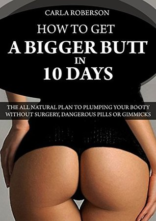 How to Get A Bigger Butt In 10 Days: The All Natural Plan to Plumping Your Booty Without Surgery, Dangerous Pills Or Gimmicks