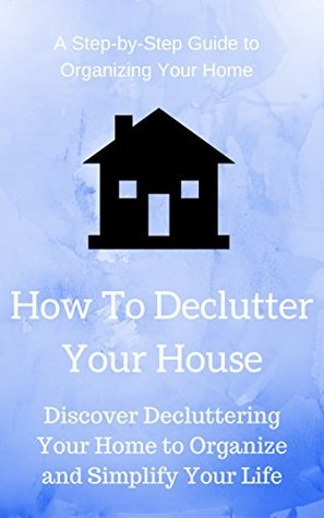 How To Declutter Your House: Discover Decluttering Your Home to Organize and Simplify Your Life