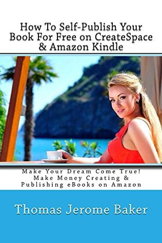 How To Self-Publish Your Book For Free on CreateSpace & Amazon Kindle: Make Your Dream Come True! Make Money Creating & Publishing eBbooks on Amazon