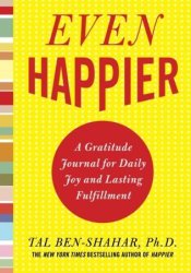 Even Happier: A Gratitude Journal for Daily Joy and Lasting Fulfillment Book by Tal Ben-Shahar