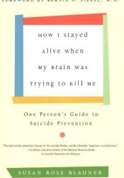 How I Stayed Alive When My Brain Was Trying to Kill Me: One Person's Guide to Suicide Prevention Book by Susan Rose Blauner