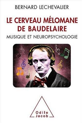CERVEAU MÉLOMANE DE BAUDELAIRE (LE) : MUSIQUE ET NEUROPSYCHOLOGIE