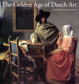 The Golden Age of Dutch Art: Painting, Sculpture, Decorative Art