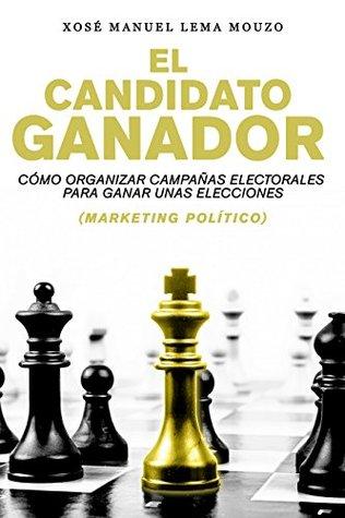 El candidato ganador: Cómo organizar campañas electorales para ganar unas elecciones