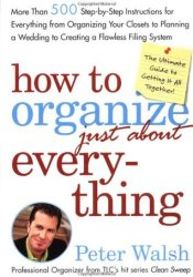 How to Organize (Just About) Everything: More Than 500 Step-By-Step Instructions for Everything from Organizing Your Closets to Planning a Wedding to Creating a Flawless Filing System Book by Peter Walsh