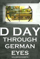 D DAY Through German Eyes - The Hidden Story of June 6th 1944 Book