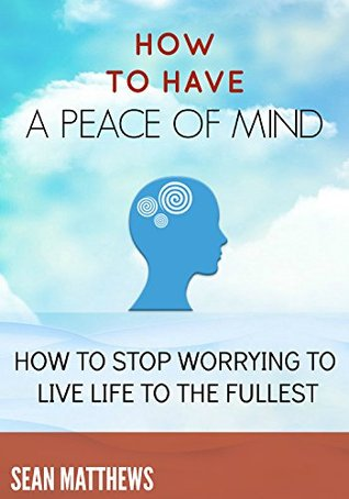 How To Have A Peace of Mind: How to Stop Worrying to Live Life to the Fullest