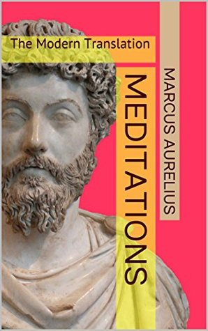 Meditations The Modern Translation: The Treasures of Stoicism, Practical Philosophy, Ethics & Morality