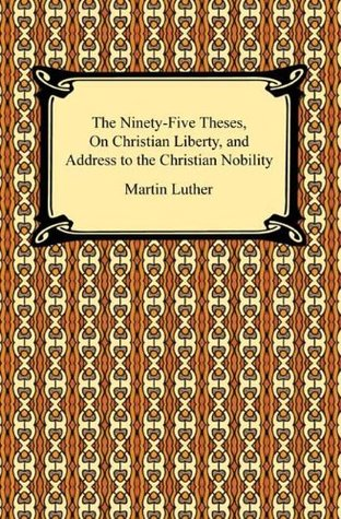 The Ninety-Five Theses, On Christian Liberty, and Address to the Christian Nobility