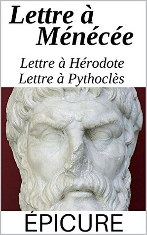 Épicure et le bonheur: Lettre à Ménécée, Lettre à Pythoclès et Lettre à Hérodote, suivi de : Épicure, son époque, sa religion
