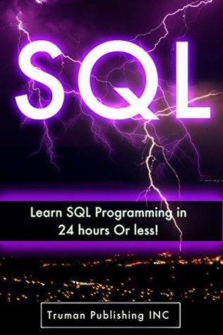 SQL: Learn SQL DataBase Programming in 24 hours Or Less! (sql, mysql, sql server, php mysql, php and mysql web development, sql 2012, sql cookbook)