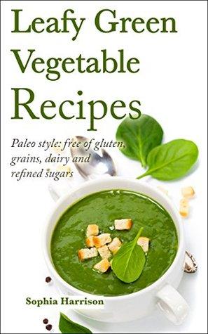 Leafy Green Vegetable Recipes - Paleo style: free of gluten, grains, dairy and refined sugars: (paleo diet, paleo cookbook, gluten free diet, coconut oil, ... recipes) (Paleo diet recipes Book 1)
