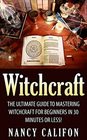 Witchcraft: The Ultimate Beginners Guide to Mastering Witchcraft in 30 Minutes or Less. (Witchcraft - Spells - Wicca - Tarot Cards - Magick - Rituals - Demonology - Witch Craft)