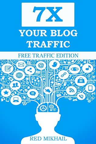 7X YOUR BLOG TRAFFIC: A beginners guide on how to increase your blog traffic,get website visitors and make more money online (Free Traffic Edition Book 1)