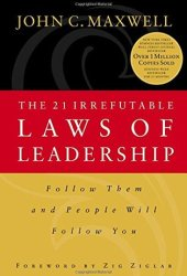 The 21 Irrefutable Laws of Leadership: Follow Them and People Will Follow You Book