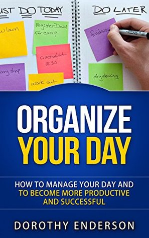Organize Your Day: How to Manage Your Day and to Become More Productive and Successful