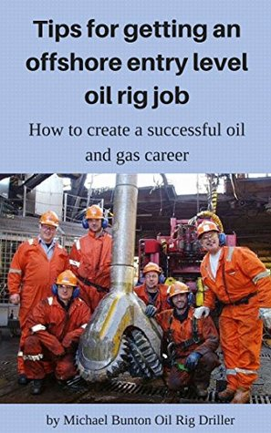 Tips for getting an offshore entry level oil rig job: How to create a successful oil and gas career (How to get rich with oil field jobs or oil rig jobs Book 1)