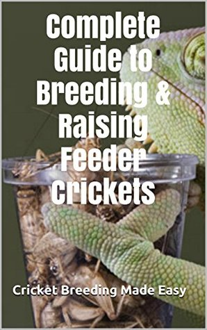 Complete Guide to Breeding & Raising Feeder Crickets: Cricket Breeding Made Easy