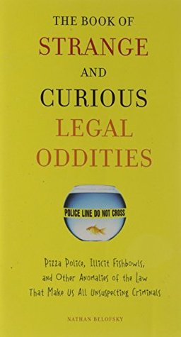The Book of Strange and Curious Legal Oddities: Pizza Police, Illicit Fishbowls, and Other Anomalies of Thelaw That Make Us Allu Nsuspecting Criminals