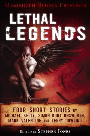Mammoth Books presents Lethal Legends: Four short stories by Michael Kelly, Simon Kurt Unsworth, Mark Valentine and Terry Dowling