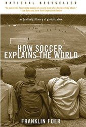 How Soccer Explains the World: An Unlikely Theory of Globalization Book