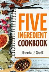 Five Ingredient Cookbook: Easy Recipes in 5 Ingredients or Less (Five Ingredient Cooking Series Book 1) Book