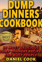 Dump Dinners Cookbook: 30 Most Delicious Dump Dinners Recipes for Busy People Book