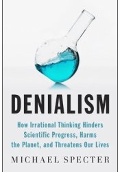Denialism: How Irrational Thinking Hinders Scientific Progress, Harms the Planet, and Threatens Our Lives Book by Michael Specter
