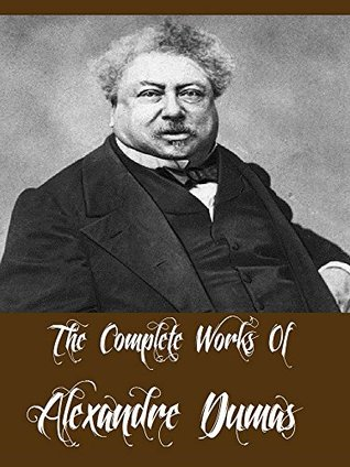 The Complete Works Of Alexandre Dumas (34 Complete Works Of Including The Three Musketeers, Ten Years Later, Man in the Iron Mask, Twenty Years After, The Count of Monte Cristo, And More)