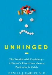Unhinged: The Trouble with Psychiatry - A Doctor's Revelations about a Profession in Crisis Book by Daniel J. Carlat