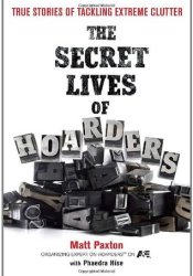 The Secret Lives of Hoarders: True Stories of Tackling Extreme Clutter Book by Matt Paxton
