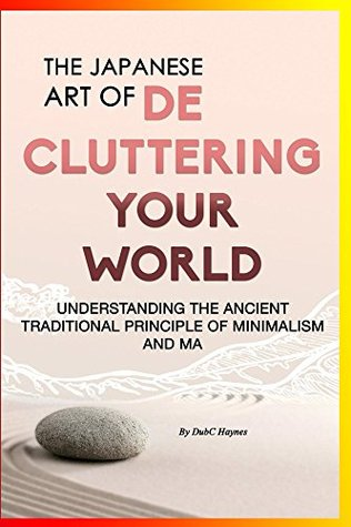 The Japanese Art of Decluttering Your World: Understanding the Ancient Principles of Minimalism and Ma